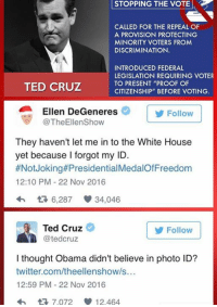 "(MW): STOPPING STOPPING THE VOTE  CALLED FOR THE REPEAL OF  A PROVISION PROTECTING  MINORITY VOTERS FROM  DISCRIMINATION.  INTRODUCED FEDERAL  LEGISLATION REQUIRING VOTER  TO PRESENT ""PROOF OF  TED CRUZ  CITIZENSHIP"" BEFORE VOTING.  Ellen DeGeneres  Follow  TheEllenShow  They haven't let me in to the White House  yet because I forgot my ID.  #Not Joking#Presidential  12:10 PM 22 Nov 2016  6,287 34,046  Ted Cruz  Follow  tedCruz  I thought Obama didn't believe in photo ID?  twitter.com/theellenshow/s...  12:59 PM 22 Nov 2016  tR 7.072 12.464 (MW)"