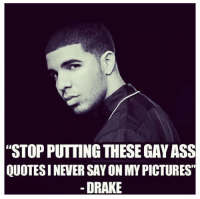 """drake said it himself ~ titan.: """"STOPPUTTING THESE GAY ASS  QUOTESINEVER SAY ON MYPICTURES""""  DRAKE drake said it himself ~ titan."""