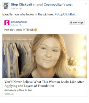 Clickbaiting, but showing the result: STOPStop Clickbait shared Cosmopolitan's post.  CLICK  BAIT  July 20-6  Exactly how she looks in the picture. #StopClickBait  C Cosmopolitan  July 18  Like Page  Holy sh't, this is INTENSE(  You'd Never Believe What This Woman Looks Like After  Applying 100 Layers of Foundation  Ain't nobody got time for that  CSMO.US Clickbaiting, but showing the result