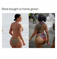 Booty, Home, and Dank Memes: Store bought vs home grown That Lopsided Booty Can Still Get This Meat Tho. 😅😅😅😅😅😅😅