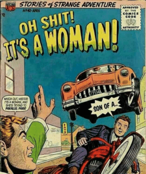 Dank, Memes, and Shit: STORIES STRANGE ADVENTURE  N242-APRIL  APPROVED  BY THE  COMICs  CODE  OH SHIT  SAWOMAN  AUTHORITY  WATCH OUT, MISTER  ITS A WOMAN, AND  SHES TRYING TO  PARALLEL PARK  SON OF A The Olden Days. by RyanMalquist MORE MEMES