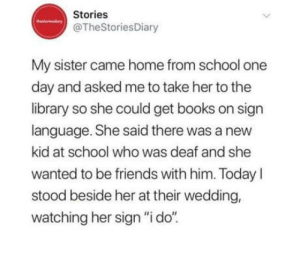 "This is so wholesome: Stories  @TheStoriesDiary  My sister came home from school one  day and asked me to take her to the  library so she could get books on sign  language. She said there was a new  kid at school who was deaf and she  wanted to be friends with him. TodayI  stood beside her at their wedding,  watching her sign ""i do""  > This is so wholesome"