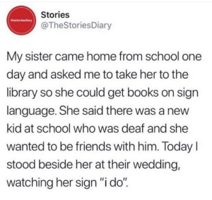 "I'm not crying, you are: Stories  thestoriesdiary  @TheStoriesDiary  My sister came home from school one  day and asked me to take her to the  library so she could get books on sign  language. She said there was a new  kid at school who was deaf and she  wanted to be friends with him. Today  stood beside her at their wedding,  watching her sign ""i do"" I'm not crying, you are"