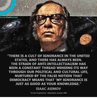 """Memes, Democracy, and Isaac Asimov: StoriesThat Resonate  """"THERE IS A CULT OF IGNORANCE IN THE UNITED  STATES, AND THERE HAS ALWAYS BEEN.  THE STRAIN OF ANTI-INTELLECTUALISM HAS  BEEN A CONSTANT THREAD WINDING ITS WAY  THROUGH OUR POLITICAL AND CULTURAL LIFE,  NURTURED BY THE FALSE NOTION THAT  DEMOCRACY MEANS THAT MY IGNORANCE IS  JUST AS GOOD AS YOUR KNOWLEDGE.""""  ISAAC ASIMOV  """"A Cult of Ignorance"""", Newsweek, January 1980 isaacasimov neildegrassetyson"""