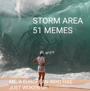 Funny, I Bet, and Memes: STORM AREA  51 MEMES  WTF?!  ME, A EUROPEAN WHO HAS  JUST WOKEN UP. I bet I'm not the only one...