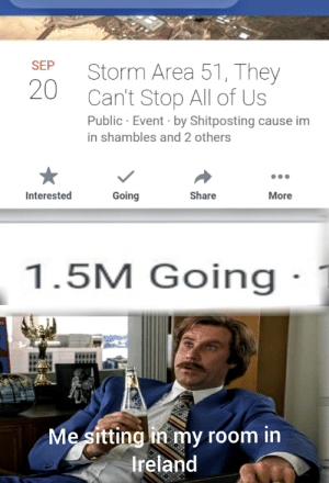 Reddit, Ireland, and Shitposting: Storm Area 51, They  20  Can't Stop All of Us  Public Event by Shitposting cause im  SEP  in shambles and 2 others  Interested  Going  Share  More  1.5M Going  Me sitting in my room in  Ireland That escalated quickly....