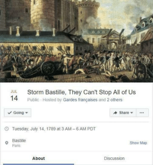 MeIRL: Storm Bastille, They Can't Stop All of Us  JUL  14  Public Hosted by Gardes françaises and 2 others  Going  Share  6 AM PDT  Tuesday, July 14, 1789 at 3 AM  -  Bastille  Show Map  Paris  About  Discussion MeIRL