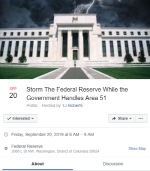 Friday, Columbia, and Government: Storm The Federal Reserve While the  SEP  20  Government Handles Area 51  Public- Hosted by TJ Roberts  Interested  Share  Friday, September 20, 2019 at 6 AM 9 AM  _  Federal Reserve  Show Map  2000 L St NW, Washington, District of Columbia 20024  About  Discussion You're not the only one cursed with knowledge