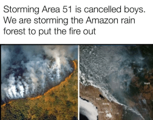 Grab all the water bottles you can and head north: Storming Area 51 is cancelled boys.  We are storming the Amazon rain  forest to put the fire out  Brazil  Peru  Bolivia  Chile Grab all the water bottles you can and head north