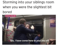 Bored, MeIRL, and Yes: Storming into your siblings room  when you were the slightest bit  bored  IEXCLUSIVEw!  muum  Yes, I have come here to piss you off Meirl