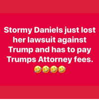 🤣: Stormy Daniels just lost  her lawsuit against  Trump and has to pay  Trumps Attorney fees. 🤣