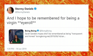 """Memes, Rude, and Virgin: Stormy Daniels  @StormyDaniels  And I hope to be remembered for being  virgin *eyeroll**  Boing Boing@Boing Boing  Sarah Sanders hopes she'll be remembered as being """"transparent  and honest"""" boingboing.net/2019/06/14/sar..  1:30 PM - 14 Jun 2019 Tell them you found it at Rude and Rotten Republicans"""