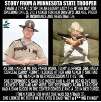 "~Hollywood: STORY FROM A MINNESOTA STATE TROOPER  I MADEATRAFFICSTOP ON AN ELDERY LADY THE OTHERDAY FOR  SPEEDING ONU.S. 210 IASKED FOR HER DRIVER'S LICENSE, PROOF  OF INSURANCE AND REGISTRATION.  AS SHE HANDED ME THE PAPER WORK, TO MY SURPRISE, SHE HAD A  CONCEAL CARRY PERMIT. ILODKED ATHER AND ASKED IF SHE HAD  THE WEAPON IN HER POSSESSION AT THIS TIME.  SHE RESPONDED &SAID SHE INDEED HAD A 45 IN HER GLOVE BOX.  I ASKED IF SHE HAD ANY MORE, SHE RESPONDED AGAIN B SAID SHE  HAD ABMM GLOCK IN THE CENTER CONSOLE AND A .38 IN HER PURSE.  I THEN ASKED HER WHAT SHE WAS SO AFRAID DF.  SHE LOOKED MERIGHT IN THE EYES B SAID ""NOT A F**ING THINGI"" ~Hollywood"