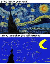 Definitely, Fake, and Head: Story idea in your head:   Story idea when you tell someone:  much  adventu  So  O 10  er  amaze  such  magic prettyarbitrary:  servicek9s:  thatincompetentperson:  starspangledscarf:  fooshfoosh:  janedoodles:  gilboron:  Story idea when you try to actually write it:  Story idea when you first rewrite it:  Getting closer to what you saw in your head, eh? Keep at it!  Your story when somebody elsesees it:      hhhhhHHHHHHH  (⚪д⚪)  This is a lovely post. It goes to show that when we percieve our own work, most of us have some type of insecurities about our own talents.  Also possibly relevant is that probably when Van Gogh finished Starry Night, he jumped up and down in frustration for a while because it didn't look as good as it had in his head. Tolkien used to complain that he could never write anything as well as he could imagine it. So you know, 'good enough' is definitely a thing.