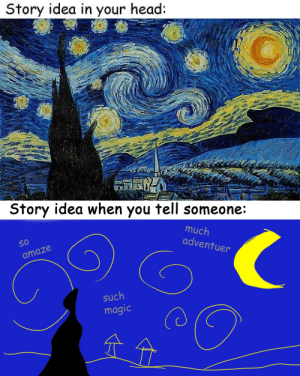 prettyarbitrary:  servicek9s:  thatincompetentperson:  starspangledscarf:  fooshfoosh:  janedoodles:  gilboron:  Story idea when you try to actually write it:  Story idea when you first rewrite it:  Getting closer to what you saw in your head, eh? Keep at it!  Your story when somebody elsesees it:      hhhhhHHHHHHH  (⚪д⚪)  This is a lovely post. It goes to show that when we percieve our own work, most of us have some type of insecurities about our own talents.  Also possibly relevant is that probably when Van Gogh finished Starry Night, he jumped up and down in frustration for a while because it didn't look as good as it had in his head. Tolkien used to complain that he could never write anything as well as he could imagine it. So you know, 'good enough' is definitely a thing. : Story idea in your head:   Story idea when you tell someone:  much  adventu  So  O 10  er  amaze  such  magic prettyarbitrary:  servicek9s:  thatincompetentperson:  starspangledscarf:  fooshfoosh:  janedoodles:  gilboron:  Story idea when you try to actually write it:  Story idea when you first rewrite it:  Getting closer to what you saw in your head, eh? Keep at it!  Your story when somebody elsesees it:      hhhhhHHHHHHH  (⚪д⚪)  This is a lovely post. It goes to show that when we percieve our own work, most of us have some type of insecurities about our own talents.  Also possibly relevant is that probably when Van Gogh finished Starry Night, he jumped up and down in frustration for a while because it didn't look as good as it had in his head. Tolkien used to complain that he could never write anything as well as he could imagine it. So you know, 'good enough' is definitely a thing.