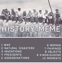 """Love, Meme, and Tumblr: STORY MEME   1 WAR  2 NATURAL DISASTERS  3 INVENTIONS  4 PRESIDENTS  5 ASSASSINATIONS  6 WOMAN  7 PAIRINGS  8 OBJECTS  9 KINGS/QUEENS  10 MOMENTS <p><a class=""""tumblr_blog"""" href=""""http://smaugey.tumblr.com/post/49977053034/i-was-looking-around-for-a-history-meme-but"""">smaugey</a>:</p> <blockquote> <blockquote> <p><small><span>I was looking around for a history meme but couldn't find one so I decided to make my own. I would love to see a lot of peoples different takes on these. If you do it be sure to tag it</span><em>history meme</em><span>so that I can see it!! </span></small></p> </blockquote> <p><small><span>fixed version! Thanks to tiny-librarian for pointing out my typo!</span></small></p> </blockquote>"""