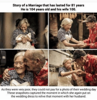 Marriage, Memes, and Dress: Story of a Marriage that has lasted for 81 years  He is 104 years old and his wife 100.  As they were very poor, they couldnot pay for a photo of their wedding day  These snapshots captured the moment in which she again put on  the wedding dress to relive that moment with her husband. True love at its finest ❤️🌹🌹🌹