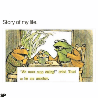 "Life, Another, and Toad: Story of my life.  ""We must stop eating!"" cried Toad  as he ate another.  SP I can relate 😅"