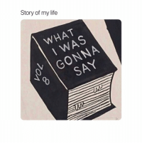 Life, Girl Memes, and Story of My Life: Story of my life  WHAT  WAS  O GONNA  SAY