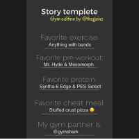 Saw a few basic ones and made a gym edition. Feel free to use it and repost it in your story. Blank template will be in my story & highlights. (Just screenshot the template): Story templete  Gym edition by @thegainz  Favorite exercise:  Anything with bands  Favorite pre-workout  Mr. Hyde & Mesomorph  Favorite protein:  Syntha-6 Edge & PES Select  Favorite cheat meal  Stuffed crust pizza  My gym partner is  @gymshark Saw a few basic ones and made a gym edition. Feel free to use it and repost it in your story. Blank template will be in my story & highlights. (Just screenshot the template)