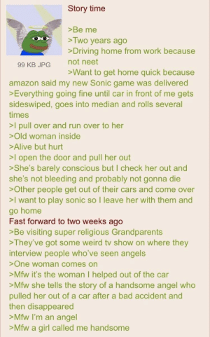 Anon is an angel: Story time  >Be me  >Two years ago  >Driving home from work because  not neet  99 KB JPG  >Want to get home quick because  amazon said my new Sonic game was delivered  Everything going fine until car in front of me gets  sideswiped, goes into median and rolls several  times  >I pull over and run over to her  Old woman inside  Alive but hurt  >I open the door and pull her out  >She's barely conscious but I check her out and  she's not bleeding and probably not gonna die  >Other people get out of their cars and come over  >I want to play sonic so I leave her with them and  go home  Fast forward to two weeks ago  >Be visiting super religious Grandparents  >They've got some weird tv show on where they  interview people who've seen angels  >One woman comes on  >Mfw it's the woman I helped out of the car  >Mfw she tells the story of a handsome angel who  pulled her out of a car after a bad accident and  then disappeared  >Mfw I'm an angel  >Mfw a girl called me handsome Anon is an angel