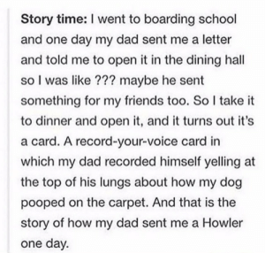 Dads howler: Story time: I went to boarding school  and one day my dad sent me a letter  and told me to open it in the dining hall  so I was like ??? maybe he sent  something for my friends too. So I take it  to dinner and open it, and it turns out it's  a card. A record-your-voice card in  which my dad recorded himself yelling at  the top of his lungs about how my dog  pooped on the carpet. And that is the  story of how my dad sent me a Howler  one day. Dads howler
