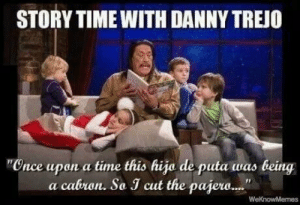 Danny Trejo, Time, and Machete: STORY TIME WITH DANNY TREJO  Cnce upon a time this hija de puta was being  a cabron. So J cut the pajew.. Don't mess with Machete