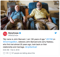 "Anaconda, Love, and Marriage: StoryCorps  @StoryCorps  ""My name is John Banvard. I am 100 years of age."" #ICYMI on  @morningedition, veterans John Banvard and Jerry Nadeau,  who first met almost 25 years ago, look back on their  relationship and marriage. bit.ly/2scXcao  9:00 AM - Feb 9, 2018  172 57 people are talking about this <p><a href=""http://gaywrites.org/post/170878038371/banvard-and-nadeau-both-veterans-of-different"" class=""tumblr_blog"">gaywrites</a>:</p>  <blockquote><blockquote><p><i>Banvard and Nadeau, both veterans of different wars, have been together for 25 years. ""What would it have been like if you didn't meet me?"" Nadeau asked Banvard.""I would have continued being lonely,"" Banvard replied. ""I'd have been absolutely lost.""</i><br/></p></blockquote><p>Your love story of the day: John and Jerry. (via <a href=""https://jezebel.com/let-the-love-story-of-these-two-vets-melt-your-damn-hea-1822878558?rev=1518209007252&utm_campaign=socialfow_jezebel_twitter&utm_source=jezebel_twitter&utm_medium=socialflow"">Jezebel</a>)</p></blockquote>"
