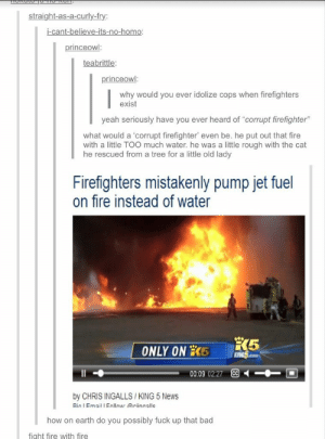 "Bad, Fire, and News: straight-as-a-curly-fry  i-cant-believe-its-no-homo  princeowl  teabrittle:  princeowl  why would you ever idolize cops when firefighters  exist  yeah seriously have you ever heard of ""corrupt firefighter""  what would a 'corrupt firefighter, even be, he put out that fire  with a little TOO much water. he was a little rough with the cat  he rescued from a tree for a little old lady  Firefighters mistakenly pump jet fuel  on fire instead of water  ONLYONİC its  00.09 02.27  by CHRIS INGALLS/KING 5 News  Rin l mail 1 nlinar rinnalle  how on earth do you possibly fuck up that bad  fight fire with fire Bad firefightersomg-humor.tumblr.com"