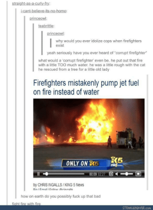 """Corrupt Firefighters: straight-as-a-curly-fry:  i-cant-believe-its-no-homo:  princeowl  teabrittle  why would you ever idolize cops when firefighters  exist  yeah seriously have you ever heard of """"corrupt firefighter""""  what would a 'corrupt firefighter, even be, he put out that fire  with a little TOO much water. he was a little rough with the cat  he rescued from a tree for a little old lady  Firefighters mistakenly pump jet fuel  on fire instead of water  00:09 0227 CC  by CHRIS INGALLS /KING 5 News  Rin I Email I Enllomar Griinnallc  how on earth do you possibly fuck up that bad  fight fire with fire  STRANGEBEAVER.com Corrupt Firefighters"""