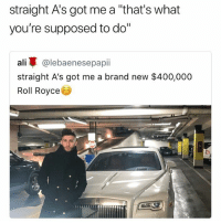 """😂 some parents will never be satisfied: straight A's got me a """"that's what  you're supposed to do""""  ali蓽@lebaenesepapil  straight A's got me a brand new $400,000  Roll Royce 😂 some parents will never be satisfied"""