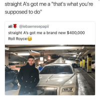 """Who can relate?! 🤔😂 https://t.co/qx4J3GA7kt: straight A's got me a """"that's what you're  supposed to do""""  ali蓽@lebaenesepap..  straight A's got me a brand new $400,000  Roll Royce Who can relate?! 🤔😂 https://t.co/qx4J3GA7kt"""