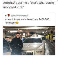 """400k a whole house fam 😫 • Follow @savagememesss for more posts daily: straight A's got me a """"that's what you're  supposed to do""""  ali @lebaenesepapii  straight A's got me a brand new $400,000  Roll Royce 400k a whole house fam 😫 • Follow @savagememesss for more posts daily"""