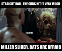 Mlb, Cubs, and Sliders: STRAIGHT BALL, THE CUBS HITIT VERY MUCH  @MLBMEME  MILLER SLIDER, BATS ARE AFRAID Bats are afraid. #WorldSeries