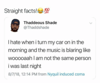 Anaconda, Facts, and Music: Straight facts!100  Thaddeous Shade  Thaddshade  I hate when i turn my car on in the  morning and the music is blaring like  wooooaah l am not the same person  i was last night  8/7/18, 12:14 PM from Nyquil induced coma