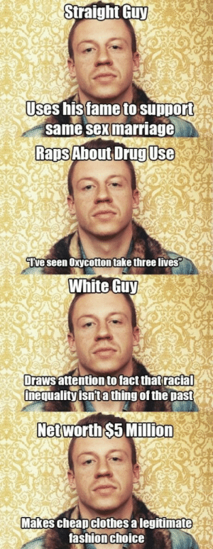 "ishipitlikeups:  smashingxteacups:  doktorgirlfriend:  herooflife:  motherfickle:  thebrokenhunterandhisbrokenangel:  worldofdrakan:  its-heaven-nowadays:  More Macklemore, less Robin Thicke.  And yet a huge percentage of Tumblr hates him. Not trying to be confrontational, but could someone please explain to me why this is?  Because he is a straight white guy and Tumblr isn't always right.   Yup. A lot of people like to ignore all the good things he does simply because he is part of the privileged. Never mind that he flat out acknowledges this in Same Love. (""I may not be the same, but that's not important."")  BLESS YOUR SOULS.  BLESS YOUR FUCKING SOULS.  I ABSOLUTELY CANNOT STAND THAT FUCKING A LOT OF TUMBLR HATES MACKLEMORE.  BECAUSE HONESTLY, HE WAS EVERYTHING THEY WERE COMPLAINING WHITE PEOPLE AREN'T AND NOW THAT THEY GOT A FUCKING ROLEMODEL THEY SUDDENLY COMPLAIN?????? BECAUSE HE'S WHITE?????  Macklemore grew up privileged, yes, but he understands the inequality and the disturbing gap between rich and poor. He has a song called White Privilege:  ""Hiphop started off in a block that I've never been toTo counter act a struggle that I've never even been throughIf I think I understand just because I flow tooThat means I'm not keeping it true, nope."" ALSO ""But as I'm blessed with the privilege, they're still left with the scars"" AND HAVE YOU HEARD HIS SONG CLAIMING THE CITY??? ""I grew up on Capitol Hill,With two parents and two cars.They had a beautiful marriage, we even had a swing set in our yard.My mom didn't have a job, because my dad made enough money that we could live comfortably and he could support us.Now, he commute to Tacoma, so we knew we be good.But then I realized everybody looked just like me in my neighborhood.I go to school, which was diverse.But indeed us, I got sandwiches and Capri Suns well my friends ate their free lunch.It's crazy trying to look back, cause when I was growing upI didn't understand the fact was there's something called a social status.And my black friends wanted my financial bracket.And then my city's divided,From neighborhood to neighborhoodWe're polarized but we claim we're progressive.The police shoot in the hood but never once in my residence.As a white person been shot at we'd stopped in a Lexus.And to think that we have claimed that so much has changed"" OH GOODNESS ME, HE'S SUCH AN ASSHOLE. HE'S SO PRIVILEGED GOD. HOW ABOUT A WAKE???  ""Don't wanna be that white dude, million man marchin'Fighting for our freedom that my people stoleDon't wanna make all my white fans uncomfortableBut you don't even have a fuckin' song for radioWhy you out here talkin race, tryin' to save the fuckin' globeDon't get involved with the causes in mindWhite privilege, white guilt, at the same damn timeSo we just party like it's nineteen ninety nineCelebrate the ignorance while these kids keep dying."" Tumblr needs to hop down off it's high fucking horse and instead of turning against a potential role model and ally to all that they've been fucking preaching about JUST BECAUSE HE'S PRIVILEGED AND WHITE, maybe make him an icon because he's not rapping about disrespecting women. He's making a small change. But because he grew up with a well structured family environment and he was able to afford everything he desired, he's suddenly the enemy.   Macklemore hate is proof that Tumblr's brand of militant social justice is just made up of a bunch of people with either a victimization fetish and/or a hateful, angry heart seeking acceptable targets, and they then proceed to poison the people that really just want to do good, ultimately mangling a good cause beyond recognition. And 99% of people who complain about the first lyric of ""Same Love"" have never actually listened beyond that. Somebody tells them ""The song starts with 'when i was in the third grade i thought that i was gay'"" and they start clutching their pearls because surely the whole song is just some straight dude making lgbtqa rights all about him and how he thinks because he thought he was gay when he was eight he knows all about it. And maybe it's not the best way to word the beginning of the song, BUT IF YOU ACTUALLY LISTEN OR READ BEYOND THAT it turns out it's a segue into talking about ridiculous stereotypes and preconceived ideas about sexuality and questioning why someone would think it was a bad idea to be gay in the first place. And then it goes on to discuss the homophobia inherent in the music genre he's a part of and calling his peers out on slurs and derogatory language and hypocrisy in religion, and it beautifully features Mary fucking Lambert, and goddammit I had trouble driving home when I first heard it in the car because I was fucking crying. Macklemore is a privileged individual who consistently and vocally acknowledges his privileges and strives to use it to do legitimate good, which is everything Tumblr claims it wants, but as soon as he starts, they scream for him to shut up. Because their need to rage and scream and hate and wallow in willful ignorance is more important to them than seeing actual change take place anywhere in the world.  so glad i came across this post. you have to remember that tumblr :so called ""activists"" like to comment on anything that seems potentially bad, even if that means over-shadowing great points and progress that a lot of people, both gay and straight have wished for.  God bless. : Straight Guy  Jses his tameto support  same sex marriage  Raps About DrugUse  ""Iive seen Oxycotton take three lives  White Guy  Drawsattention tofactthat  racial  inequality isn'ta thing of the past  Networth$5 Million  Makes cheapclothes alegitimate  ashion choic ishipitlikeups:  smashingxteacups:  doktorgirlfriend:  herooflife:  motherfickle:  thebrokenhunterandhisbrokenangel:  worldofdrakan:  its-heaven-nowadays:  More Macklemore, less Robin Thicke.  And yet a huge percentage of Tumblr hates him. Not trying to be confrontational, but could someone please explain to me why this is?  Because he is a straight white guy and Tumblr isn't always right.   Yup. A lot of people like to ignore all the good things he does simply because he is part of the privileged. Never mind that he flat out acknowledges this in Same Love. (""I may not be the same, but that's not important."")  BLESS YOUR SOULS.  BLESS YOUR FUCKING SOULS.  I ABSOLUTELY CANNOT STAND THAT FUCKING A LOT OF TUMBLR HATES MACKLEMORE.  BECAUSE HONESTLY, HE WAS EVERYTHING THEY WERE COMPLAINING WHITE PEOPLE AREN'T AND NOW THAT THEY GOT A FUCKING ROLEMODEL THEY SUDDENLY COMPLAIN?????? BECAUSE HE'S WHITE?????  Macklemore grew up privileged, yes, but he understands the inequality and the disturbing gap between rich and poor. He has a song called White Privilege:  ""Hiphop started off in a block that I've never been toTo counter act a struggle that I've never even been throughIf I think I understand just because I flow tooThat means I'm not keeping it true, nope."" ALSO ""But as I'm blessed with the privilege, they're still left with the scars"" AND HAVE YOU HEARD HIS SONG CLAIMING THE CITY??? ""I grew up on Capitol Hill,With two parents and two cars.They had a beautiful marriage, we even had a swing set in our yard.My mom didn't have a job, because my dad made enough money that we could live comfortably and he could support us.Now, he commute to Tacoma, so we knew we be good.But then I realized everybody looked just like me in my neighborhood.I go to school, which was diverse.But indeed us, I got sandwiches and Capri Suns well my friends ate their free lunch.It's crazy trying to look back, cause when I was growing upI didn't understand the fact was there's something called a social status.And my black friends wanted my financial bracket.And then my city's divided,From neighborhood to neighborhoodWe're polarized but we claim we're progressive.The police shoot in the hood but never once in my residence.As a white person been shot at we'd stopped in a Lexus.And to think that we have claimed that so much has changed"" OH GOODNESS ME, HE'S SUCH AN ASSHOLE. HE'S SO PRIVILEGED GOD. HOW ABOUT A WAKE???  ""Don't wanna be that white dude, million man marchin'Fighting for our freedom that my people stoleDon't wanna make all my white fans uncomfortableBut you don't even have a fuckin' song for radioWhy you out here talkin race, tryin' to save the fuckin' globeDon't get involved with the causes in mindWhite privilege, white guilt, at the same damn timeSo we just party like it's nineteen ninety nineCelebrate the ignorance while these kids keep dying."" Tumblr needs to hop down off it's high fucking horse and instead of turning against a potential role model and ally to all that they've been fucking preaching about JUST BECAUSE HE'S PRIVILEGED AND WHITE, maybe make him an icon because he's not rapping about disrespecting women. He's making a small change. But because he grew up with a well structured family environment and he was able to afford everything he desired, he's suddenly the enemy.   Macklemore hate is proof that Tumblr's brand of militant social justice is just made up of a bunch of people with either a victimization fetish and/or a hateful, angry heart seeking acceptable targets, and they then proceed to poison the people that really just want to do good, ultimately mangling a good cause beyond recognition. And 99% of people who complain about the first lyric of ""Same Love"" have never actually listened beyond that. Somebody tells them ""The song starts with 'when i was in the third grade i thought that i was gay'"" and they start clutching their pearls because surely the whole song is just some straight dude making lgbtqa rights all about him and how he thinks because he thought he was gay when he was eight he knows all about it. And maybe it's not the best way to word the beginning of the song, BUT IF YOU ACTUALLY LISTEN OR READ BEYOND THAT it turns out it's a segue into talking about ridiculous stereotypes and preconceived ideas about sexuality and questioning why someone would think it was a bad idea to be gay in the first place. And then it goes on to discuss the homophobia inherent in the music genre he's a part of and calling his peers out on slurs and derogatory language and hypocrisy in religion, and it beautifully features Mary fucking Lambert, and goddammit I had trouble driving home when I first heard it in the car because I was fucking crying. Macklemore is a privileged individual who consistently and vocally acknowledges his privileges and strives to use it to do legitimate good, which is everything Tumblr claims it wants, but as soon as he starts, they scream for him to shut up. Because their need to rage and scream and hate and wallow in willful ignorance is more important to them than seeing actual change take place anywhere in the world.  so glad i came across this post. you have to remember that tumblr :so called ""activists"" like to comment on anything that seems potentially bad, even if that means over-shadowing great points and progress that a lot of people, both gay and straight have wished for.  God bless."
