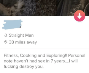 Fucking, Sex, and Fitness: Straight Man  38 miles away  Fitness, Cooking and Exploring!! Personal  note haven't had sex in 7 years....I will  fucking destroy you. i- i don't even know honestly