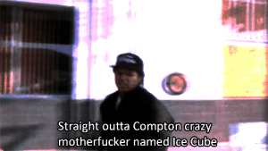 compton: Straight outta Compton crazy  motherfucker named Ice Cube