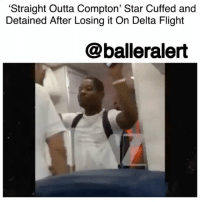 "Memes, Straight Outta, and Straight Outta Compton: 'Straight Outta Compton' Star Cuffed and  Detained After Losing it On Delta Flight  @balleralert 'Straight Outta Compton' Star Cuffed and Detained After Losing it On Delta Flight – blogged by @MsJennyb (video @tmz_tv) ⠀⠀⠀⠀⠀⠀⠀ ⠀⠀⠀⠀⠀⠀⠀ ⠀⠀⠀⠀⠀⠀⠀ ""Straight Outta Compton"" actor JasonMitchell was handcuffed and detained after flying off the handle on a Delta flight. ⠀⠀⠀⠀⠀⠀⠀ ⠀⠀⠀⠀⠀⠀⠀ ⠀⠀⠀⠀⠀⠀⠀ The incident was caught on camera. ⠀⠀⠀⠀⠀⠀⠀ ⠀⠀⠀⠀⠀⠀⠀ ⠀⠀⠀⠀⠀⠀⠀ Upon boarding the flight, Mitchell noticed someone in his first class seat. He then brought his concerns to the flight attendant, but things quickly escalated. ⠀⠀⠀⠀⠀⠀⠀ ⠀⠀⠀⠀⠀⠀⠀ In the video obtained by TMZ, Mitchell is seen cursing out the attendants and the pilot, hurling profanities at everyone in the vicinity. After several minutes, law enforcement arrived and escorted the actor off the plane in cuffs. ⠀⠀⠀⠀⠀⠀⠀ ⠀⠀⠀⠀⠀⠀⠀ ⠀⠀⠀⠀⠀⠀⠀ Although the airline refused to press charges, officials told TMZ, that the flight was not overbooked. They said the actor was late and missed the flight where he had a first class seat. He was then placed on a standby flight, but the only seats available were ""comfort plus."""
