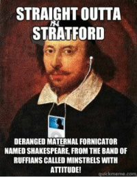 Funny, Meme, and Music: STRAIGHT OUTTA  STRATFORD  DERANGED MATERNAL FORNICATOR  NAMED SHAKESPEARE, FROM THE BAND OF  RUFFIANS CALLED MINSTRELS WITH  ATTITUDE! quickmeme.com I think this Shakespearean meme is funny on www.quickmeme.com and found it interesting.  I like how they overlapped the modern day iPod and flat-bill ball cap with the caption to the NWA rythem in hip-hop.  It also works well because Music(HIp-Hop) and Shakespeare's poetry can both use the same rythem. Lastly, I find it awesome how the statement used is 'transformed' into Shakespeare voice and it's actually accurate to Shakespeares history.  -Eric Lo