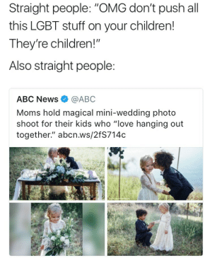 "Abc, Children, and Lgbt: Straight people: ""OMG don't push all  this LGBT stuff on your children!  They're children!""  Also straight people  ABC News@ABC  Moms hold magical mini-wedding photo  shoot for their kids who ""love hanging out  together."" abcn.ws/2fS714c"