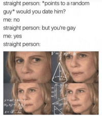 random guy: straight person: *points to a random  guy* would you date him?  me: no  straight person: but you're gay  me: yes  straight person:  cos  tan  za