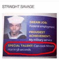 Memes, Proud, and 🤖: STRAIGHT SAVAGE  DREAM JOB:  Federal employment  PROUD EST  ACHIEVEMENT:  My military service  SPECIAL TALENT: Can cook Minute  rice in 58 seconds Not everyone can pull that off it takes a special skill set 😂😂😂 heaintfuckinabout amagicianneverrevealshissecrets aboveaveragesavage savageaf
