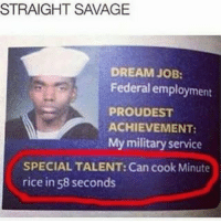 Savage, Military, and Hood: STRAIGHT SAVAGE  DREAM JOB:  Federal employment  PROUDEST  ACHIEVEMENT:  My military service  SPECIAL TALENT: Can cook Minute  rice in 58 seconds He's a boss 😂😂