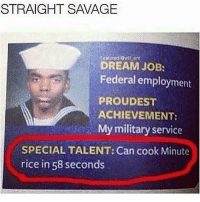 Dank, Funny, and Meme: STRAIGHT SAVAGE  Featured @will ent  DREAM JOB:  Federal employment  PROUD EST  ACHIEVEMENT:  My military service  SPECIAL TALENT: Can cook Minute  rice in 58 seconds Johnny make it go away * 😏Follow if you're new😏 * 👇Tag some homies👇 * ❤Leave a like for Dank Memes❤ * Second meme acc: @cptmemes * Don't mind these 👇👇 Memes DankMemes Videos DankVideos RelatableMemes RelatableVideos Funny FunnyMemes memesdailybestmemesdaily gta Codmemes roblox robloxmemes Meme InfiniteWarfare Gaming gta5 bo2 IW mw2 Xbox Ps4 Psn Games VideoGames Comedy Treyarch sidemen sdmn