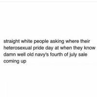 Dank, White People, and White: straight white people asking where their  heterosexual pride day at when they know  damn well old navy's fourth of july sale  coming up :P