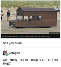 Dude, Zoom, and Record: STRAIGHTLINERS  The Fastest Shed has lived up to its name and beat its own record time, reaching 101mph  hell yes dude  kelagon  ACT NOW, THESE HOMES ARE GOING  FAST Zoom