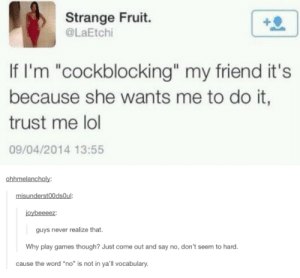 "Lol, Tumblr, and Blog: Strange Fruit.  @LaEtchi  If I'm ""cockblocking"" my friend it's  because she wants me to do it,  trust me lol  09/04/2014 13:55  ohhmelancholy:  misunderst0OdsOul:  joybeeeez:  guys never realize that.  Why play games though? Just come out and say no, don't seem to hard.  cause the word ""no"" is not in ya'll vocabulary rage-comics-base:  seriously though"