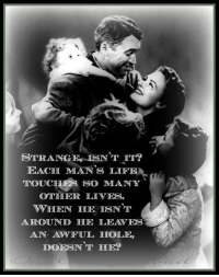 STRANGE ISNT  IT?  EACH MANS LIFE  TOUCHES SO MANY  OTTHHEIR LIVES  WHEN HE ISNT  AROUND LEAVES  AN AWFUL HOLE,  DOESN'T HE? it really is a wonderful life <3