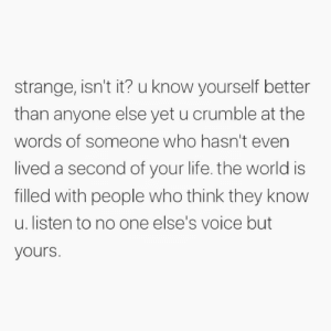 Know Yourself, Life, and Memes: strange, isn't it? u know yourself better  than anyone else yet u crumble at the  words of someone who hasn't even  lived a second of your life. the world is  filled with people who think they know  u. listen to no one else's voice but  yours. https://t.co/kqY0rjOKs4